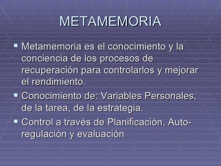 METAMEMORIA <ul><li>Metamemoria es el conocimiento y la conciencia de los procesos de recuperación para controlarlos y mej...