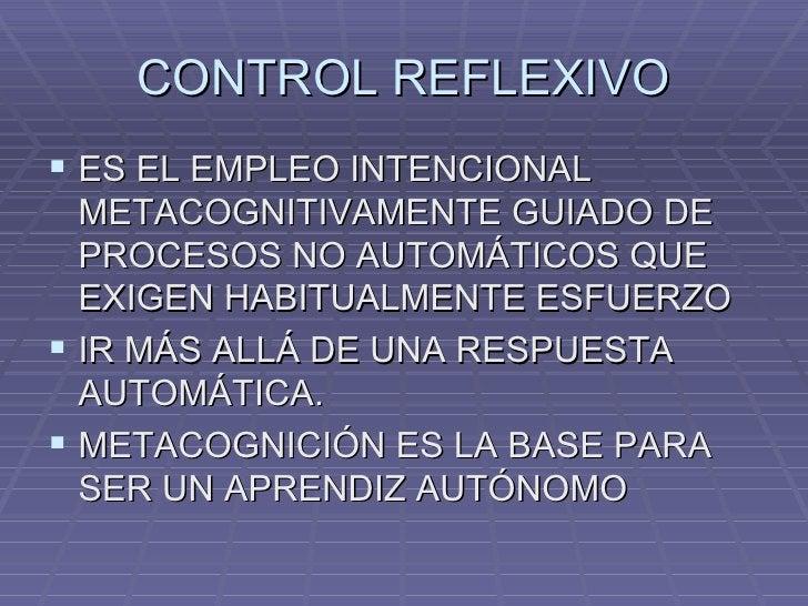 CONTROL REFLEXIVO <ul><li>ES EL EMPLEO INTENCIONAL METACOGNITIVAMENTE GUIADO DE PROCESOS NO AUTOMÁTICOS QUE EXIGEN HABITUA...