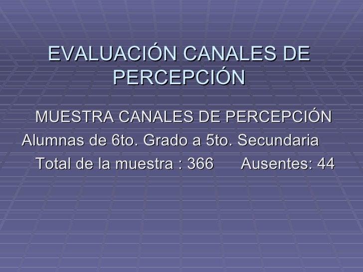 EVALUACIÓN CANALES DE PERCEPCIÓN <ul><li>MUESTRA CANALES DE PERCEPCIÓN </li></ul><ul><li>Alumnas de 6to. Grado a 5to. Secu...