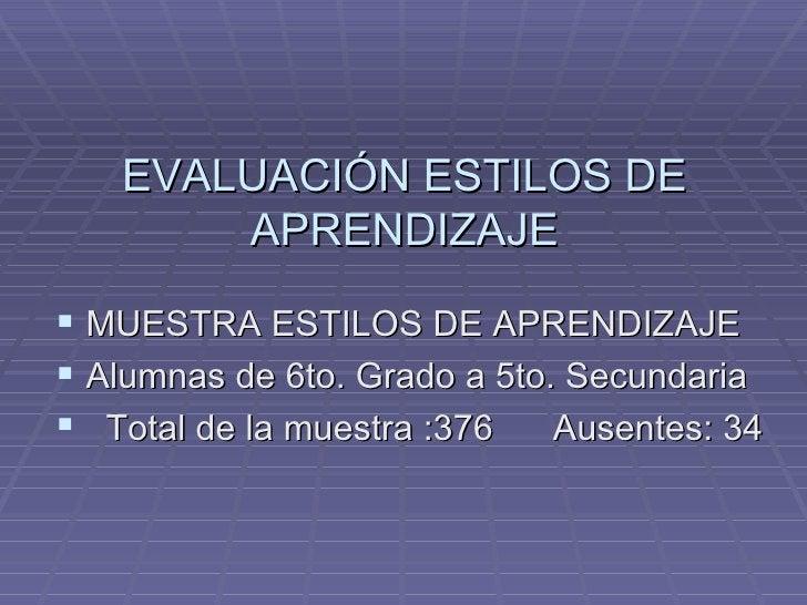 EVALUACIÓN ESTILOS DE APRENDIZAJE <ul><li>MUESTRA ESTILOS DE APRENDIZAJE </li></ul><ul><li>Alumnas de 6to. Grado a 5to. Se...