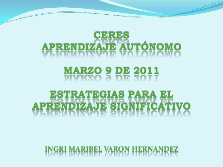 CERES <br />APRENDIZAJE AUTÓNOMO <br />MARZO 9 DE 2011  <br />ESTRATEGIAS PARA EL APRENDIZAJE SIGNIFICATIVO<br />INGRI MAR...