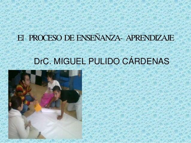 El PROCESO DE ENSEÑANZA- APRENDIZAJE DrC. MIGUEL PULIDO CÁRDENAS