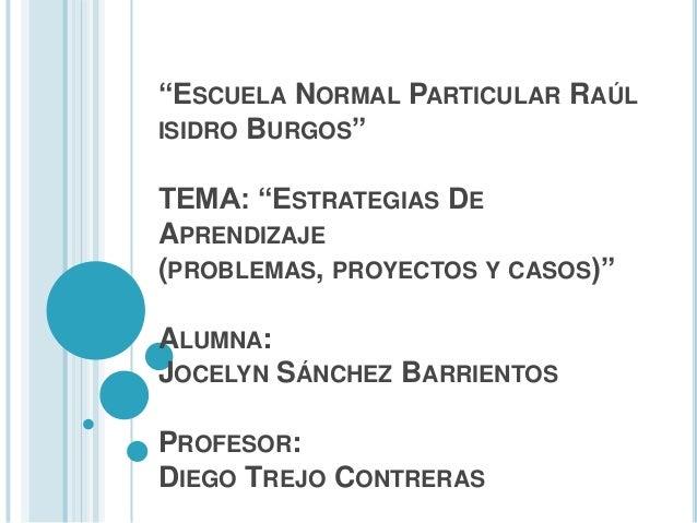 """""""ESCUELA NORMAL PARTICULAR RAÚL ISIDRO BURGOS"""" TEMA: """"ESTRATEGIAS DE APRENDIZAJE (PROBLEMAS, PROYECTOS Y CASOS)""""  ALUMNA: ..."""