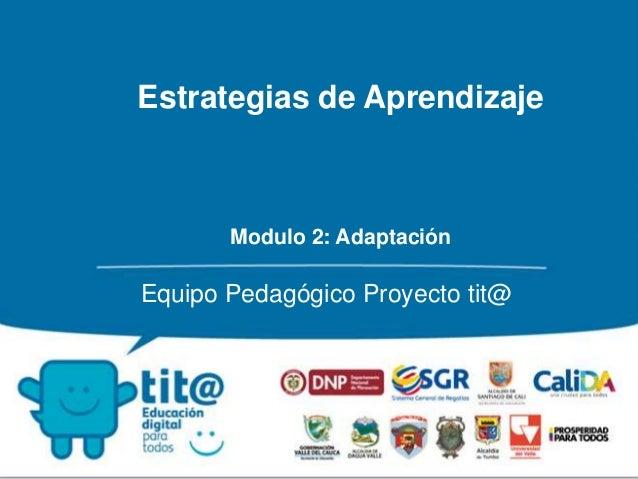 Estrategias de Aprendizaje  Modulo 2: Adaptación  Equipo Pedagógico Proyecto tit@