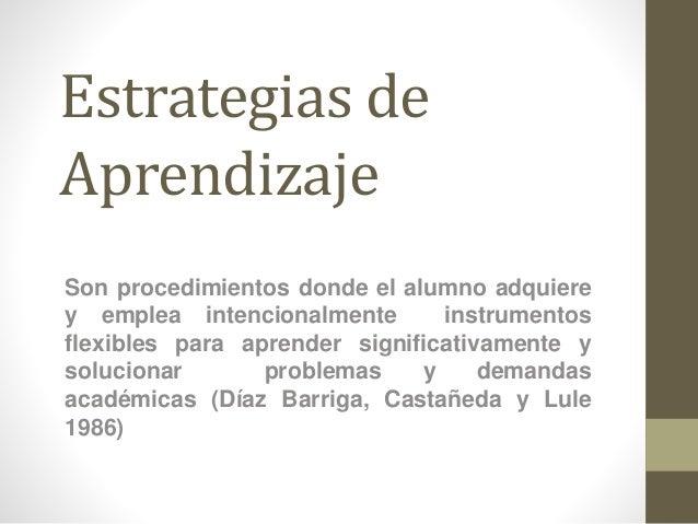 Estrategias de Aprendizaje Son procedimientos donde el alumno adquiere y emplea intencionalmente instrumentos flexibles pa...