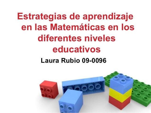 Estrategias de aprendizaje en las Matemáticas en los diferentes niveles educativos Laura Rubio 09-0096