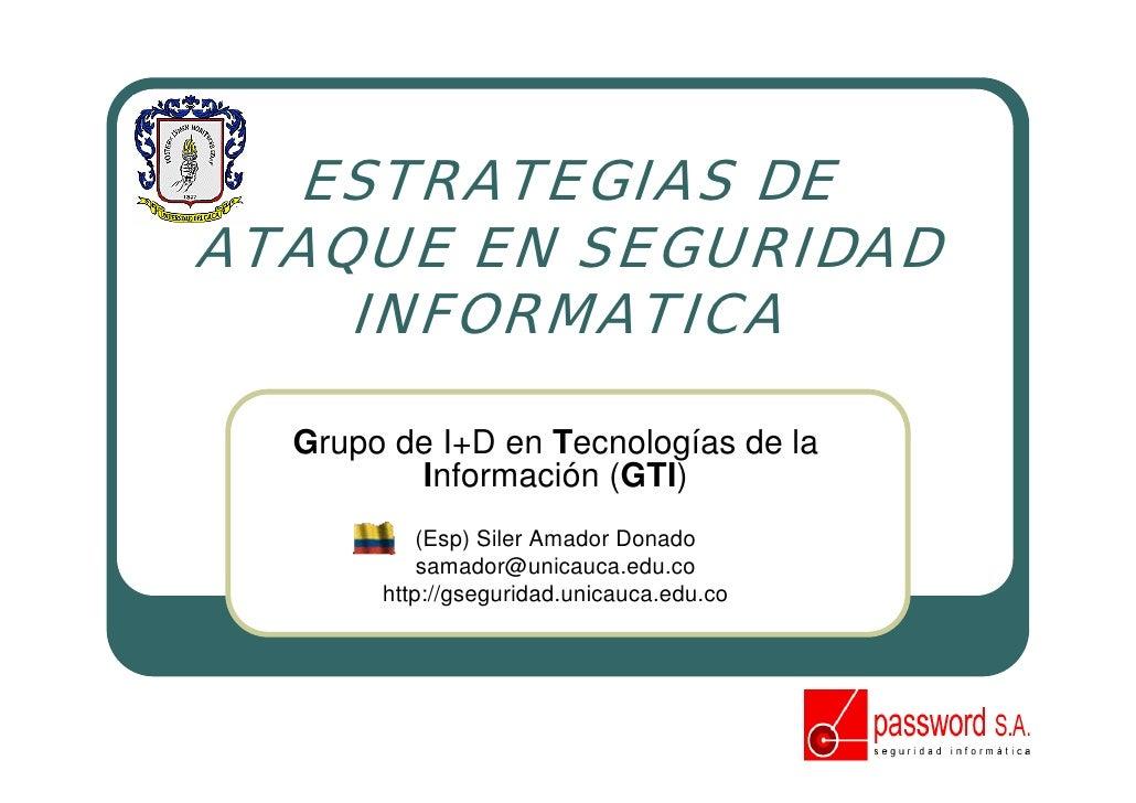 ESTRATEGIAS DE ATAQUE EN SEGURIDAD     INFORMATICA    Grupo de I+D en Tecnologías de la          Información (GTI)        ...