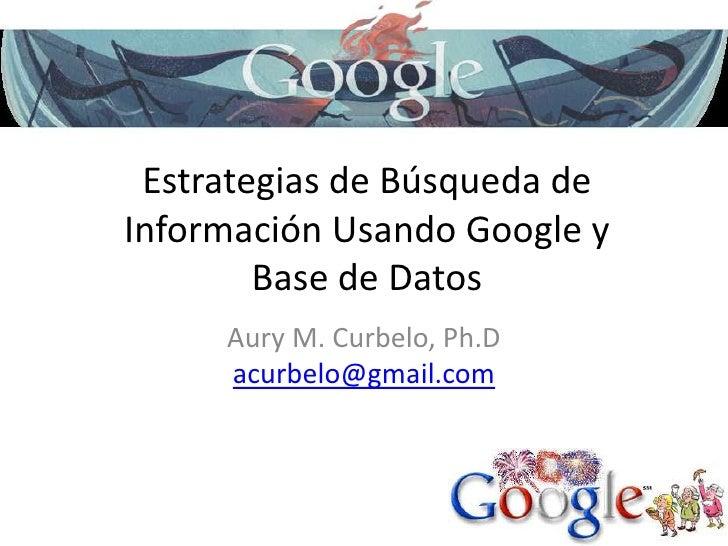 Estrategias de Búsqueda de InformaciónUsandoGoogle y Base de Datos<br />Aury M. Curbelo, Ph.D<br />acurbelo@gmail.com<br />