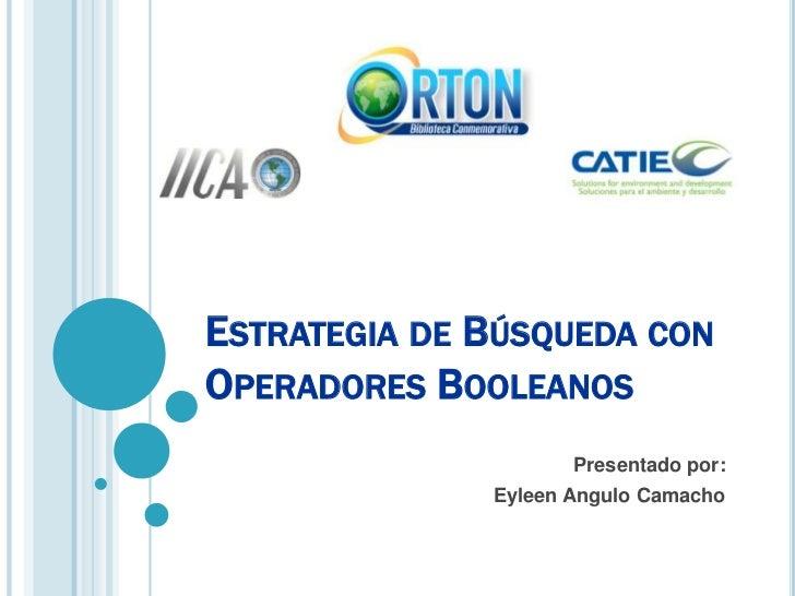 Estrategia de Búsqueda con Operadores Booleanos<br />Presentado por:<br />Eyleen Angulo Camacho<br />