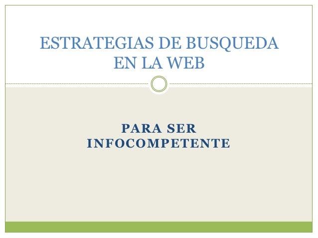 ESTRATEGIAS DE BUSQUEDA       EN LA WEB        PARA SER    INFOCOMPETENTE