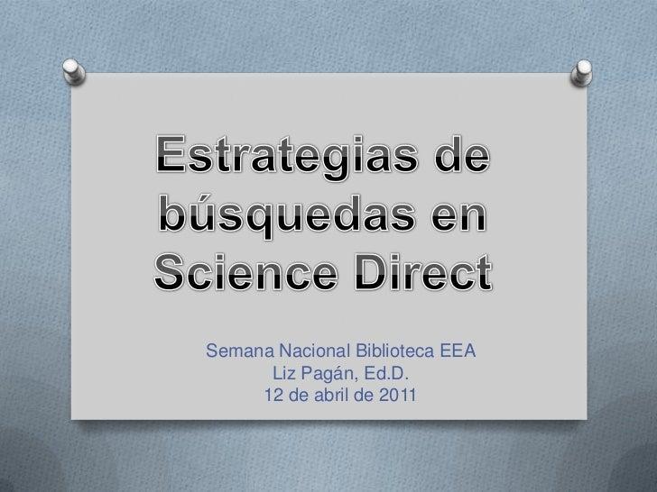 Estrategias de búsquedas en Science Direct<br />SemanaNacionalBiblioteca EEA<br />Liz Pagán, Ed.D.<br />12 de abril de 201...