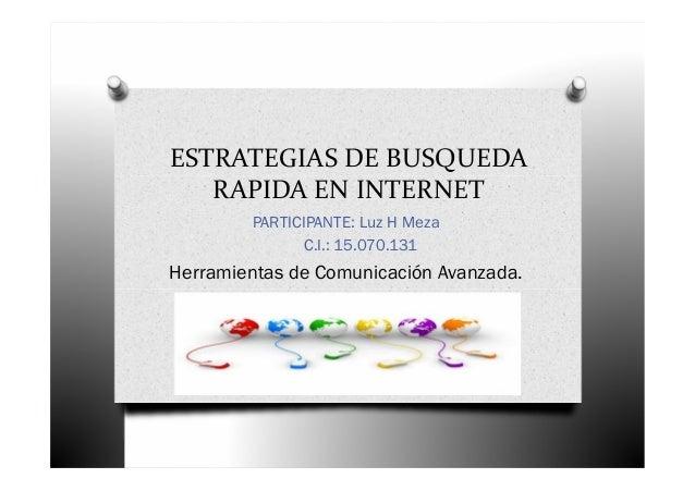 ESTRATEGIAS DE BUSQUEDA RAPIDA EN INTERNET PARTICIPANTE: Luz H Meza C.I.: 15.070.131 Herramientas de Comunicación Avanzada.