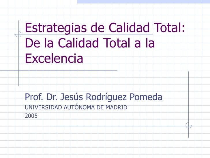 Estrategias de Calidad Total: De la Calidad Total a la Excelencia Prof. Dr. Jesús Rodríguez Pomeda UNIVERSIDAD AUTÓNOMA DE...