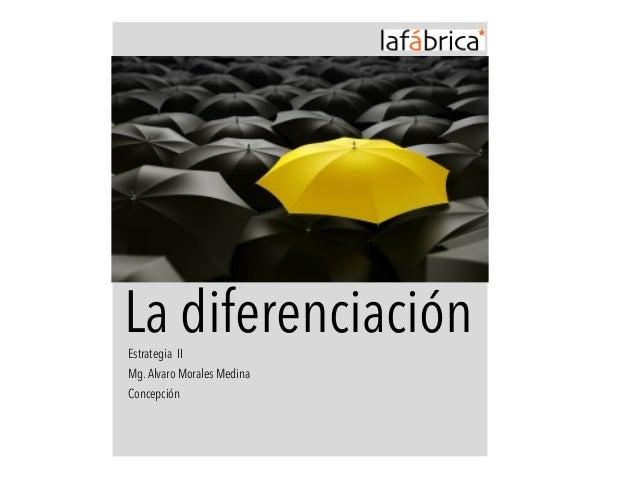 La diferenciación Estrategia II  Mg. Alvaro Morales Medina  Concepción
