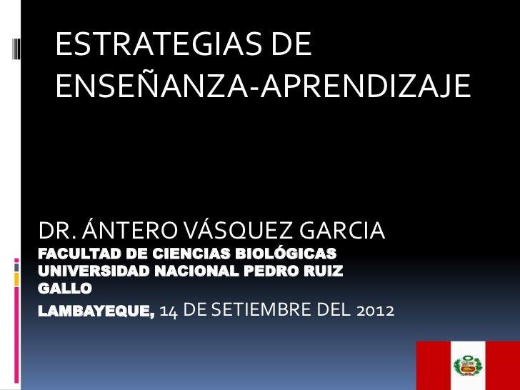 ESTRATEGIAS DE ENSEÑANZA-APRENDIZAJEDR. ÁNTERO VÁSQUEZ GARCIAFACULTAD DE CIENCIAS BIOLÓGICASUNIVERSIDAD NACIONAL PEDRO RUI...