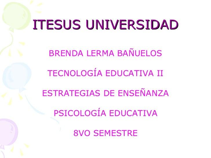 ITESUS UNIVERSIDAD <ul><li>BRENDA LERMA BAÑUELOS </li></ul><ul><li>TECNOLOGÍA EDUCATIVA II </li></ul><ul><li>ESTRATEGIAS D...