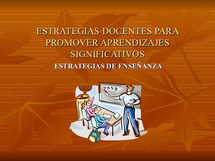 ESTRATEGIAS DOCENTES PARA PROMOVER APRENDIZAJES SIGNIFICATIVOS ESTRATEGIAS DE ENSEÑANZA