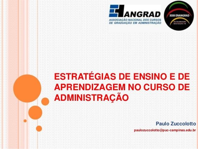 ESTRATÉGIAS DE ENSINO E DE APRENDIZAGEM NO CURSO DE ADMINISTRAÇÃO Paulo Zuccolotto paulozuccolotto@puc-campinas.edu.br