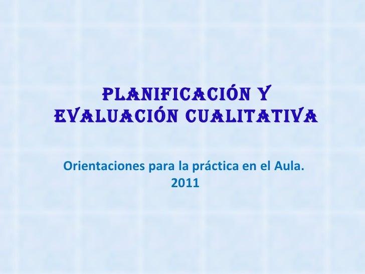 Planificación yEvaluación cualitativaOrientaciones para la práctica en el Aula.                 2011