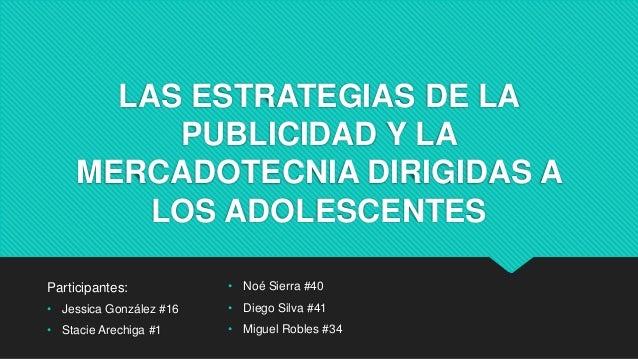 LAS ESTRATEGIAS DE LA PUBLICIDAD Y LA MERCADOTECNIA DIRIGIDAS A LOS ADOLESCENTES Participantes: • Jessica González #16 • S...