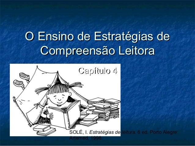 O Ensino de Estratégias de  Compreensão Leitora          Capítulo 4       SOLÉ, I. Estratégias de leitura. 6 ed. Porto Ale...
