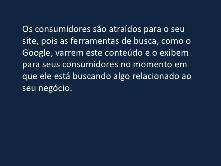 Os consumidores são atraídos para o seusite, pois as ferramentas de busca, como oGoogle, varrem este conteúdo e o exibempa...
