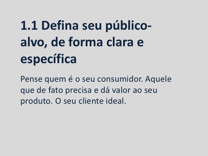 1.1 Defina seu público-alvo, de forma clara eespecíficaPense quem é o seu consumidor. Aqueleque de fato precisa e dá valor...
