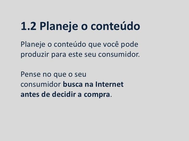1.2 Planeje o conteúdoPlaneje o conteúdo que você podeproduzir para este seu consumidor.Pense no que o seuconsumidor busca...
