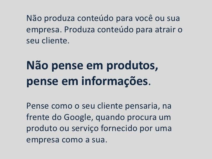 Não produza conteúdo para você ou suaempresa. Produza conteúdo para atrair oseu cliente.Não pense em produtos,pense em inf...