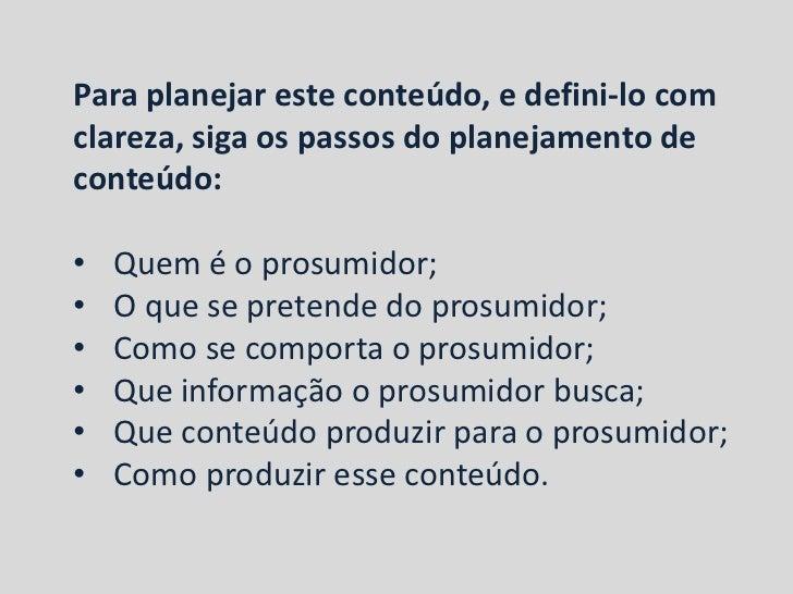 Para planejar este conteúdo, e defini-lo comclareza, siga os passos do planejamento deconteúdo:•   Quem é o prosumidor;•  ...
