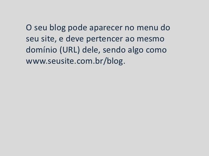 O seu blog pode aparecer no menu doseu site, e deve pertencer ao mesmodomínio (URL) dele, sendo algo comowww.seusite.com.b...