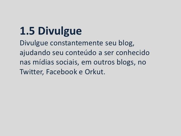 1.5 DivulgueDivulgue constantemente seu blog,ajudando seu conteúdo a ser conhecidonas mídias sociais, em outros blogs, noT...