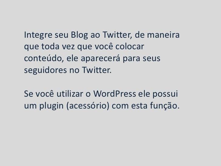 Integre seu Blog ao Twitter, de maneiraque toda vez que você colocarconteúdo, ele aparecerá para seusseguidores no Twitter...