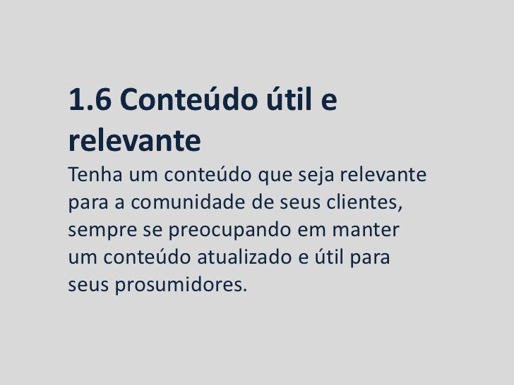 1.6 Conteúdo útil erelevanteTenha um conteúdo que seja relevantepara a comunidade de seus clientes,sempre se preocupando e...