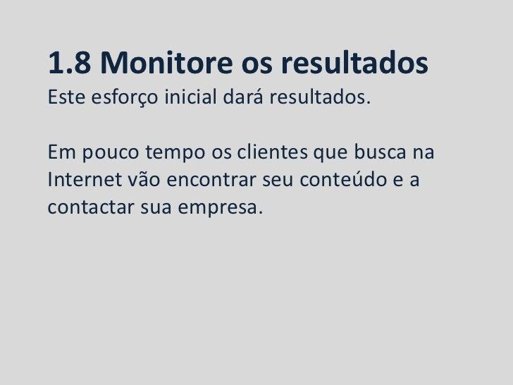 1.8 Monitore os resultadosEste esforço inicial dará resultados.Em pouco tempo os clientes que busca naInternet vão encontr...