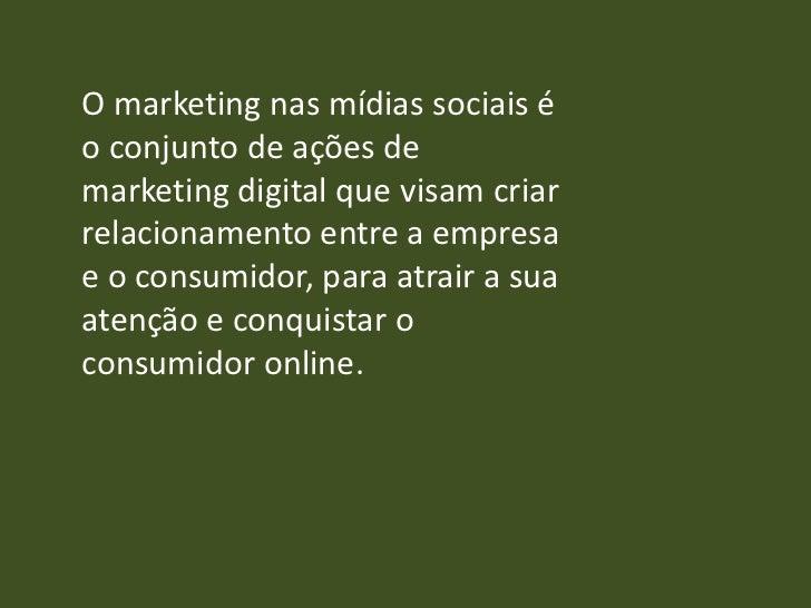 O marketing nas mídias sociais éo conjunto de ações demarketing digital que visam criarrelacionamento entre a empresae o c...