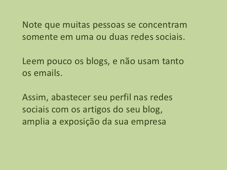 Note que muitas pessoas se concentramsomente em uma ou duas redes sociais.Leem pouco os blogs, e não usam tantoos emails.A...