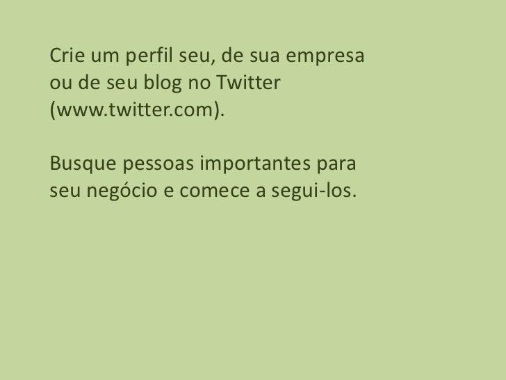 Crie um perfil seu, de sua empresaou de seu blog no Twitter(www.twitter.com).Busque pessoas importantes paraseu negócio e ...