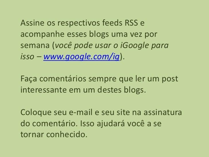 Assine os respectivos feeds RSS eacompanhe esses blogs uma vez porsemana (você pode usar o iGoogle paraisso – www.google.c...