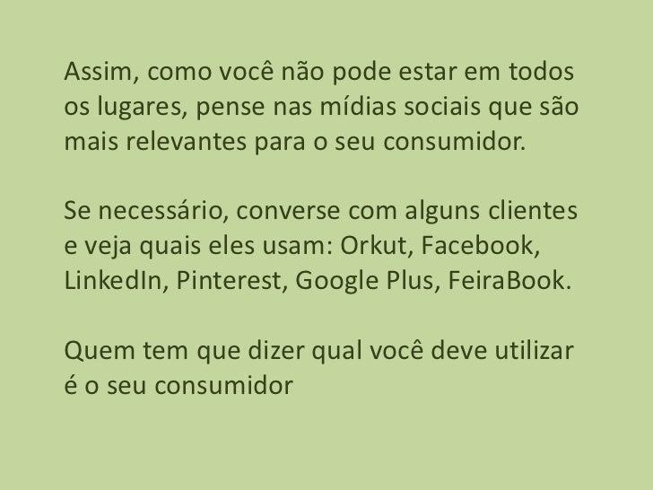 Assim, como você não pode estar em todosos lugares, pense nas mídias sociais que sãomais relevantes para o seu consumidor....