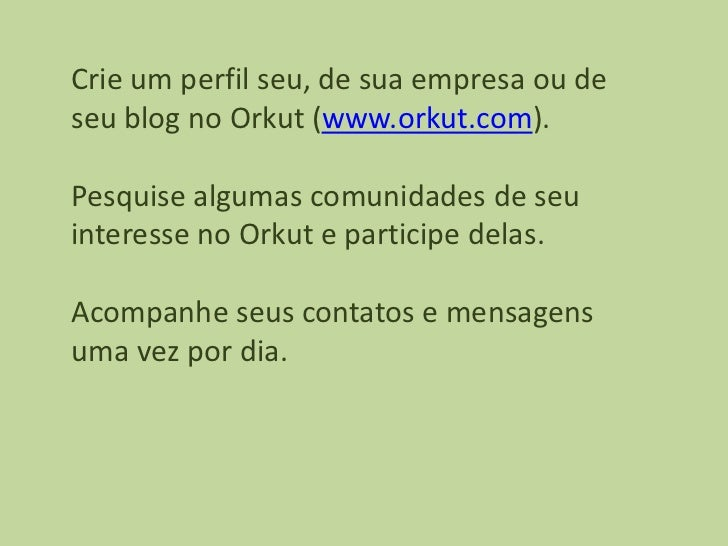 Crie um perfil seu, de sua empresa ou deseu blog no Orkut (www.orkut.com).Pesquise algumas comunidades de seuinteresse no ...