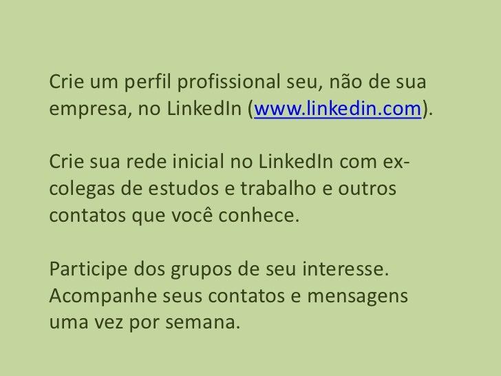 Crie um perfil profissional seu, não de suaempresa, no LinkedIn (www.linkedin.com).Crie sua rede inicial no LinkedIn com e...