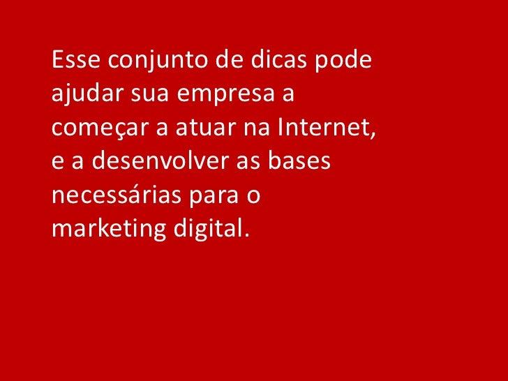 Esse conjunto de dicas podeajudar sua empresa acomeçar a atuar na Internet,e a desenvolver as basesnecessárias para omarke...