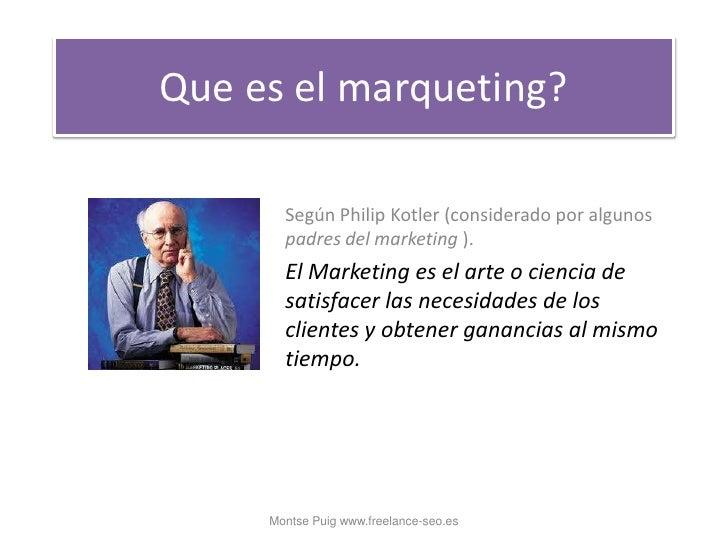 Que es el marqueting?<br />Según Philip Kotler (considerado por algunos padres del marketing ). <br />El Marketing es el a...