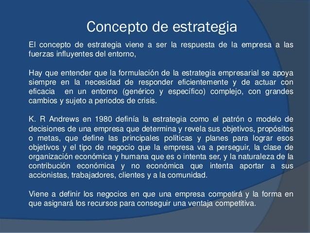 Concepto de estrategia El concepto de estrategia viene a ser la respuesta de la empresa a las fuerzas influyentes del ento...