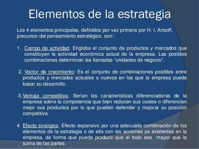 Elementos de la estrategia Los 4 elementos principales, definidos por vez primera por H. I. Ansoff, precursor del pensamie...