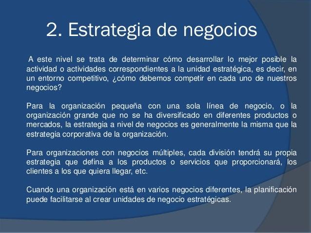2. Estrategia de negocios A este nivel se trata de determinar cómo desarrollar lo mejor posible la actividad o actividades...