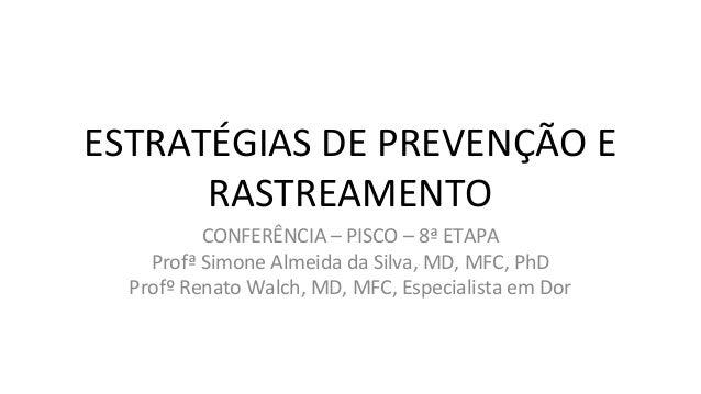 ESTRATÉGIAS DE PREVENÇÃO E RASTREAMENTO CONFERÊNCIA – PISCO – 8ª ETAPA Profª Simone Almeida da Silva, MD, MFC, PhD Profº R...