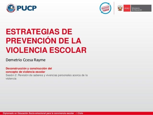 ESTRATEGIAS DE PREVENCIÓN DE LA VIOLENCIA ESCOLAR Deconstrucción y construcción del concepto de violencia escolar Sesión 2...
