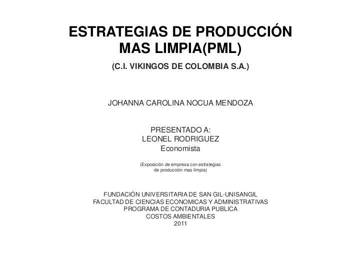 ESTRATEGIAS DE PRODUCCIÓN  MAS LIMPIA(PML)<br />(c.i. vikingos de Colombia s.a.)<br />JOHANNA CAROLINA NOCUA MENDOZA<br />...